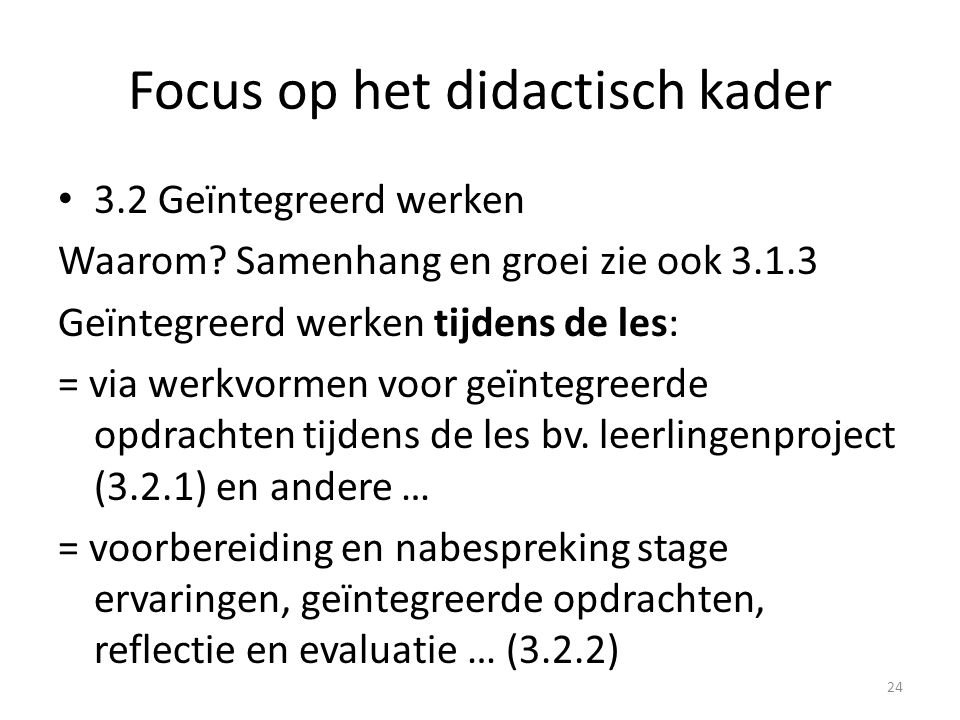 Focus op het didactisch kader 3.2 Geïntegreerd werken Waarom? Samenhang en groei zie ook 3.1.3 Geïntegreerd werken tijdens de les: = via werkvormen vo