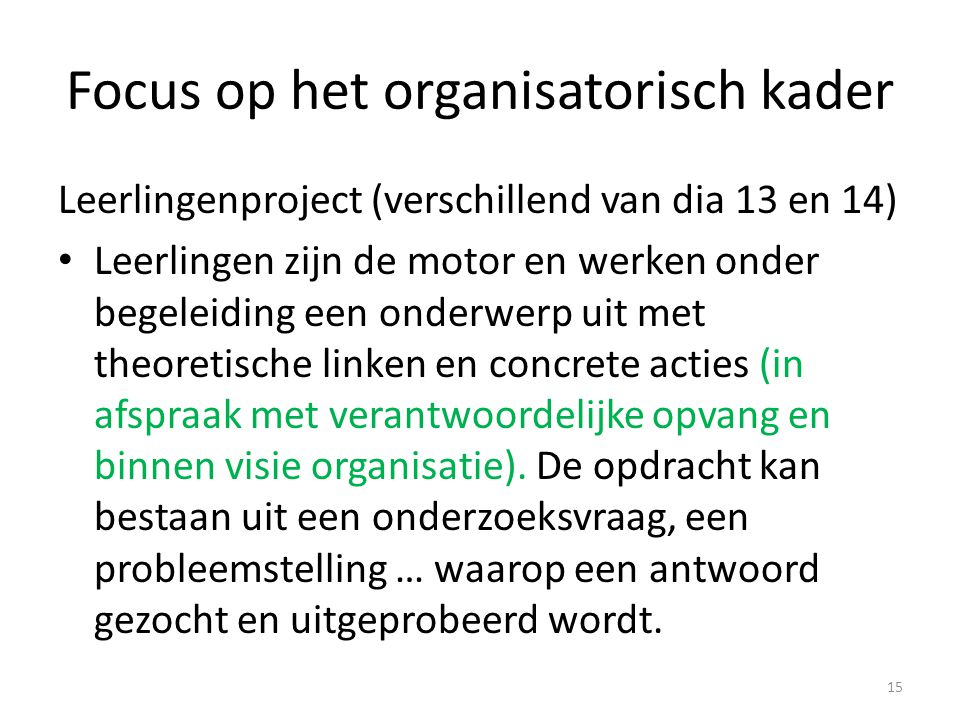 Focus op het organisatorisch kader Leerlingenproject (verschillend van dia 13 en 14) Leerlingen zijn de motor en werken onder begeleiding een onderwer