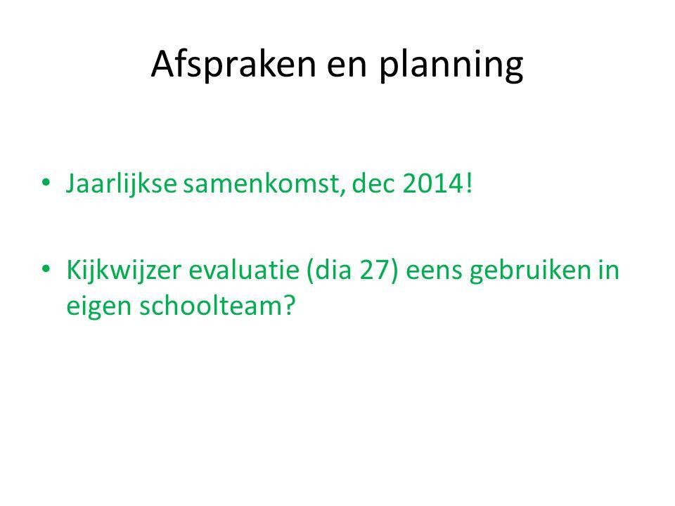 Afspraken en planning Jaarlijkse samenkomst, dec 2014! Kijkwijzer evaluatie (dia 27) eens gebruiken in eigen schoolteam?