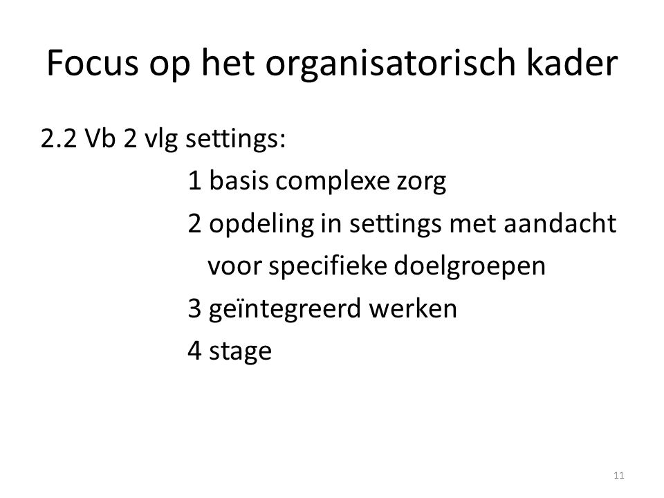 Focus op het organisatorisch kader 2.2 Vb 2 vlg settings: 1 basis complexe zorg 2 opdeling in settings met aandacht voor specifieke doelgroepen 3 geïn