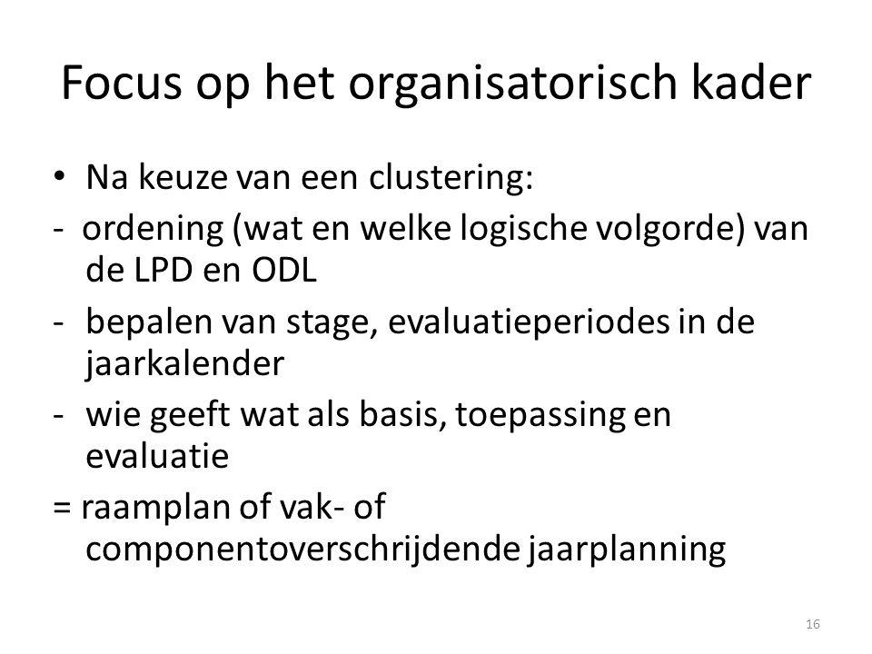 Focus op het organisatorisch kader Na keuze van een clustering: - ordening (wat en welke logische volgorde) van de LPD en ODL -bepalen van stage, eval
