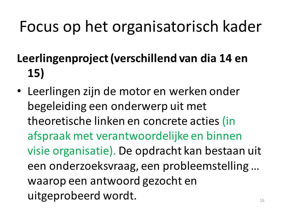 Focus op het organisatorisch kader Leerlingenproject (verschillend van dia 14 en 15) Leerlingen zijn de motor en werken onder begeleiding een onderwer