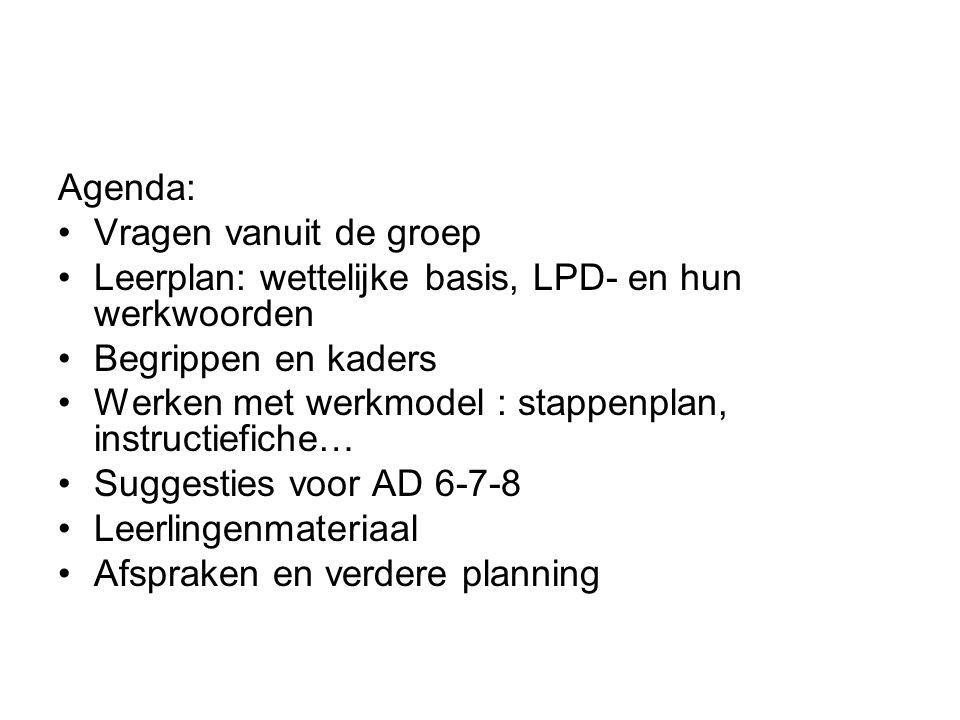 Agenda: Vragen vanuit de groep Leerplan: wettelijke basis, LPD- en hun werkwoorden Begrippen en kaders Werken met werkmodel : stappenplan, instructief