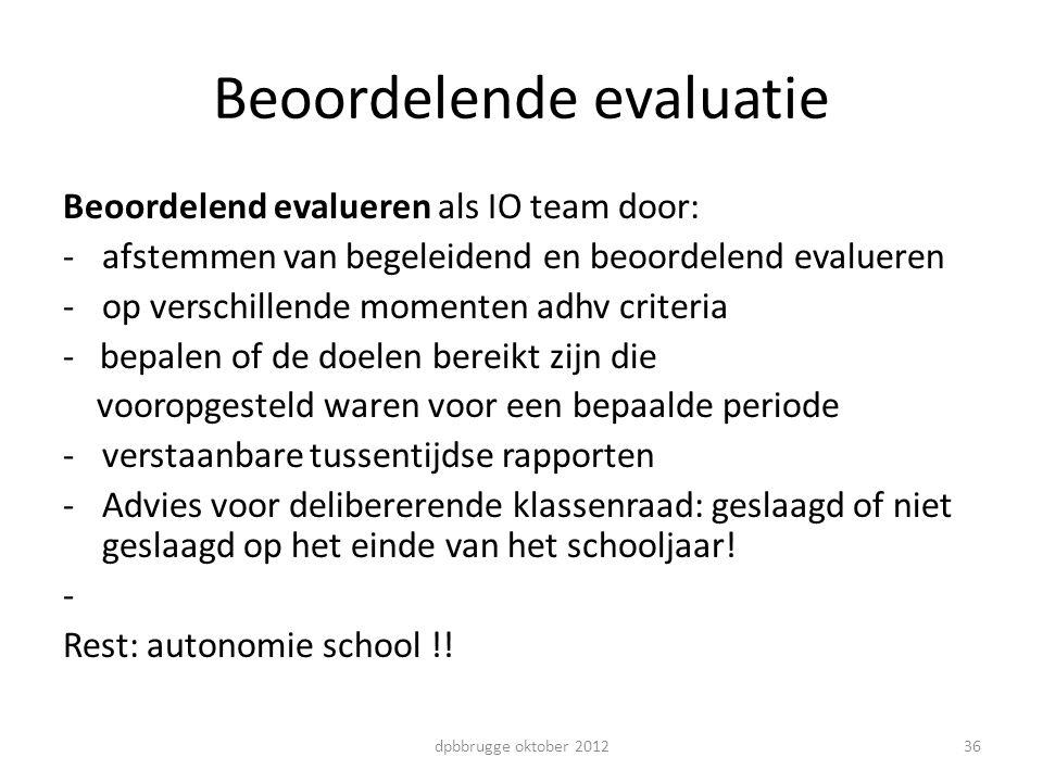36 Beoordelende evaluatie Beoordelend evalueren als IO team door: -afstemmen van begeleidend en beoordelend evalueren -op verschillende momenten adhv