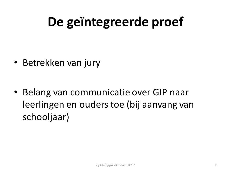 38 De geïntegreerde proef Betrekken van jury Belang van communicatie over GIP naar leerlingen en ouders toe (bij aanvang van schooljaar) dpbbrugge okt