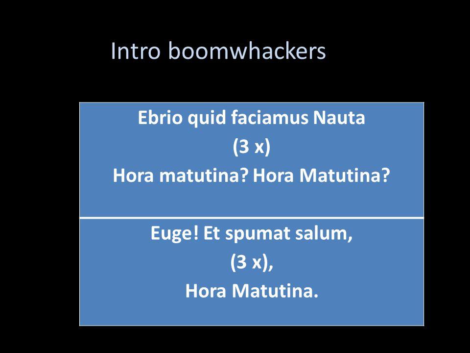 Ebrio quid faciamus Nauta (3 x) Hora matutina. Hora Matutina.