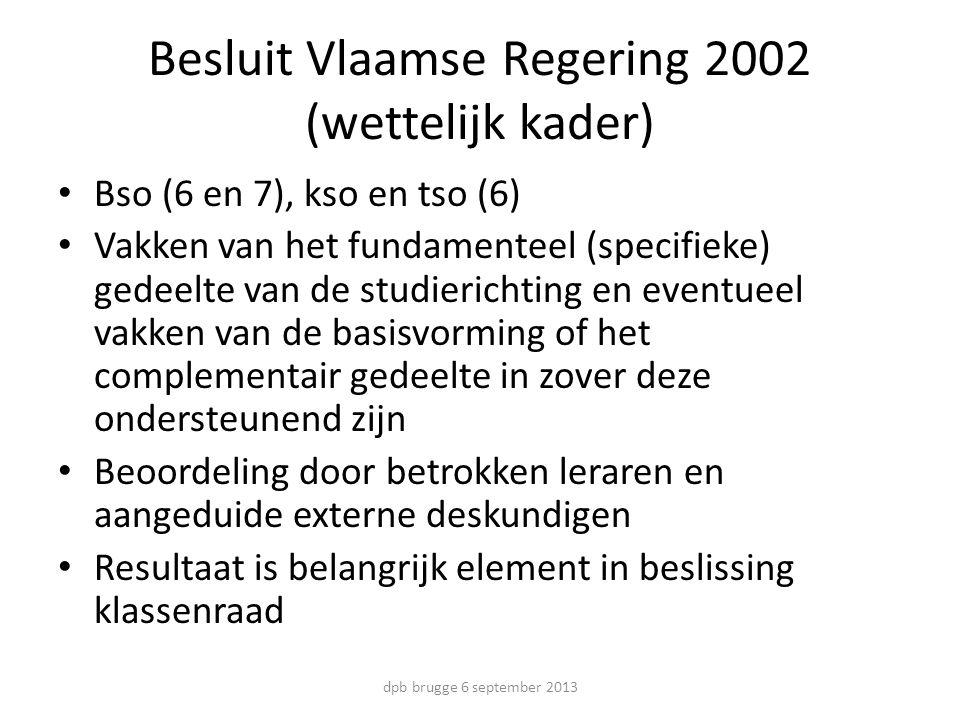 Besluit Vlaamse Regering 2002 (wettelijk kader) Bso (6 en 7), kso en tso (6) Vakken van het fundamenteel (specifieke) gedeelte van de studierichting en eventueel vakken van de basisvorming of het complementair gedeelte in zover deze ondersteunend zijn Beoordeling door betrokken leraren en aangeduide externe deskundigen Resultaat is belangrijk element in beslissing klassenraad dpb brugge 6 september 2013