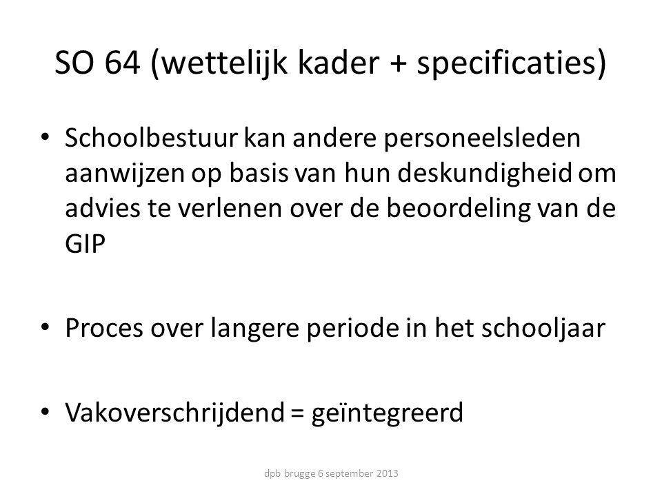SO 64 (wettelijk kader + specificaties) Schoolbestuur kan andere personeelsleden aanwijzen op basis van hun deskundigheid om advies te verlenen over de beoordeling van de GIP Proces over langere periode in het schooljaar Vakoverschrijdend = geïntegreerd dpb brugge 6 september 2013