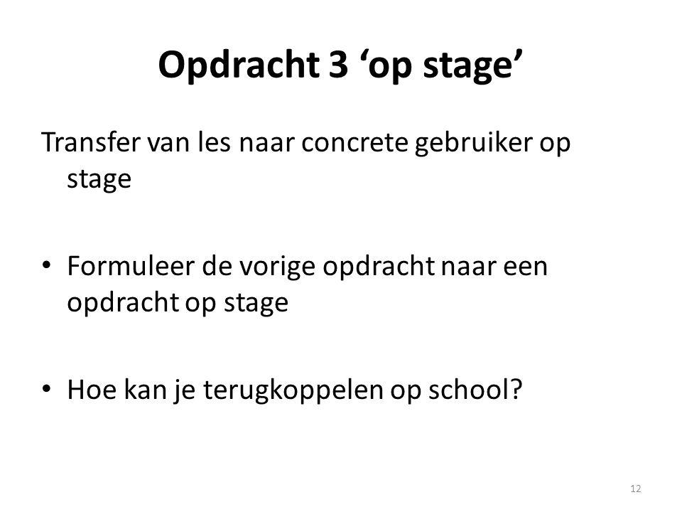Opdracht 3 'op stage' Transfer van les naar concrete gebruiker op stage Formuleer de vorige opdracht naar een opdracht op stage Hoe kan je terugkoppelen op school.