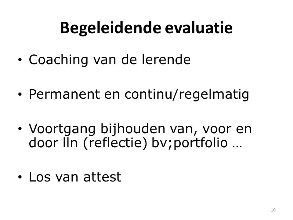 16 Begeleidende evaluatie Coaching van de lerende Permanent en continu/regelmatig Voortgang bijhouden van, voor en door lln (reflectie) bv;portfolio … Los van attest 16