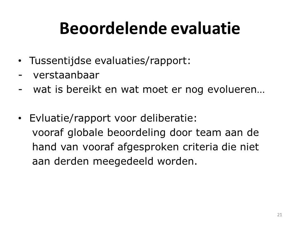 21 Beoordelende evaluatie Tussentijdse evaluaties/rapport: - verstaanbaar - wat is bereikt en wat moet er nog evolueren… Evluatie/rapport voor deliberatie: vooraf globale beoordeling door team aan de hand van vooraf afgesproken criteria die niet aan derden meegedeeld worden.