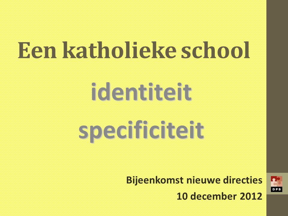 Een katholieke school identiteitspecificiteit Bijeenkomst nieuwe directies 10 december 2012
