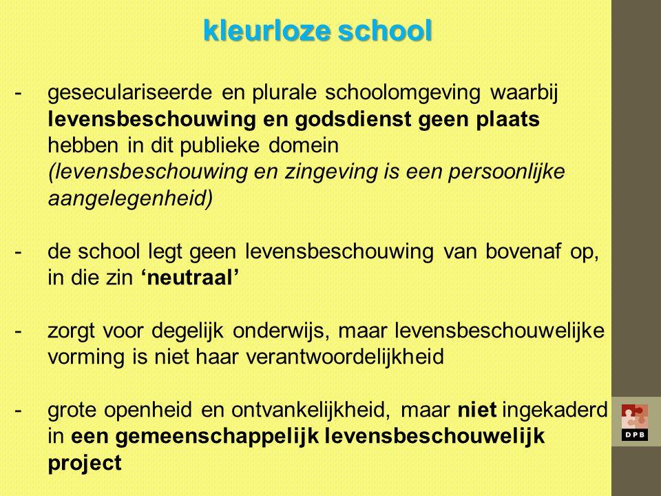 kleurloze school -geseculariseerde en plurale schoolomgeving waarbij levensbeschouwing en godsdienst geen plaats hebben in dit publieke domein (levens