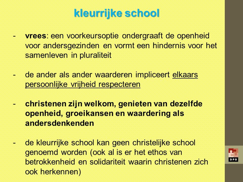kleurrijke school -vrees: een voorkeursoptie ondergraaft de openheid voor andersgezinden en vormt een hindernis voor het samenleven in pluraliteit -de
