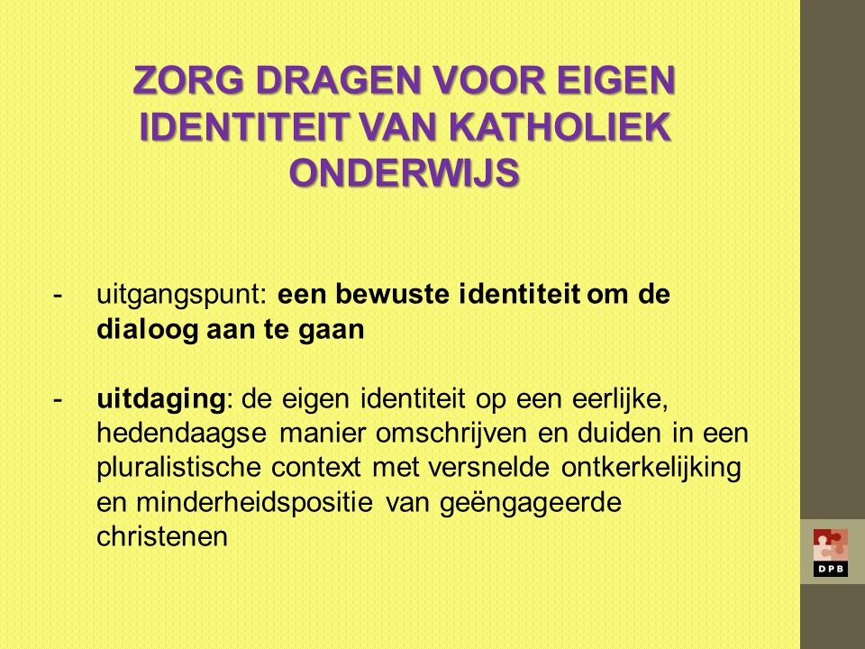 ZORG DRAGEN VOOR EIGEN IDENTITEIT VAN KATHOLIEK ONDERWIJS -uitgangspunt: een bewuste identiteit om de dialoog aan te gaan -uitdaging: de eigen identit
