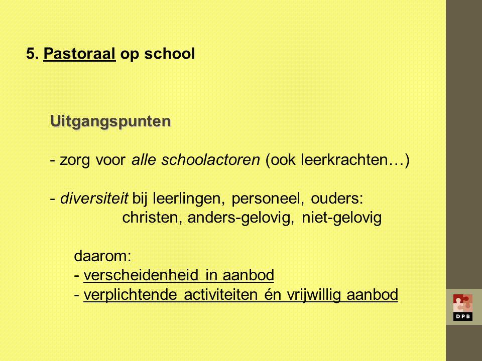 5. Pastoraal op school Uitgangspunten - zorg voor alle schoolactoren (ook leerkrachten…) - diversiteit bij leerlingen, personeel, ouders: christen, an