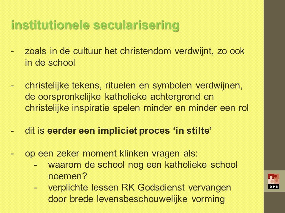 institutionele secularisering -zoals in de cultuur het christendom verdwijnt, zo ook in de school -christelijke tekens, rituelen en symbolen verdwijne