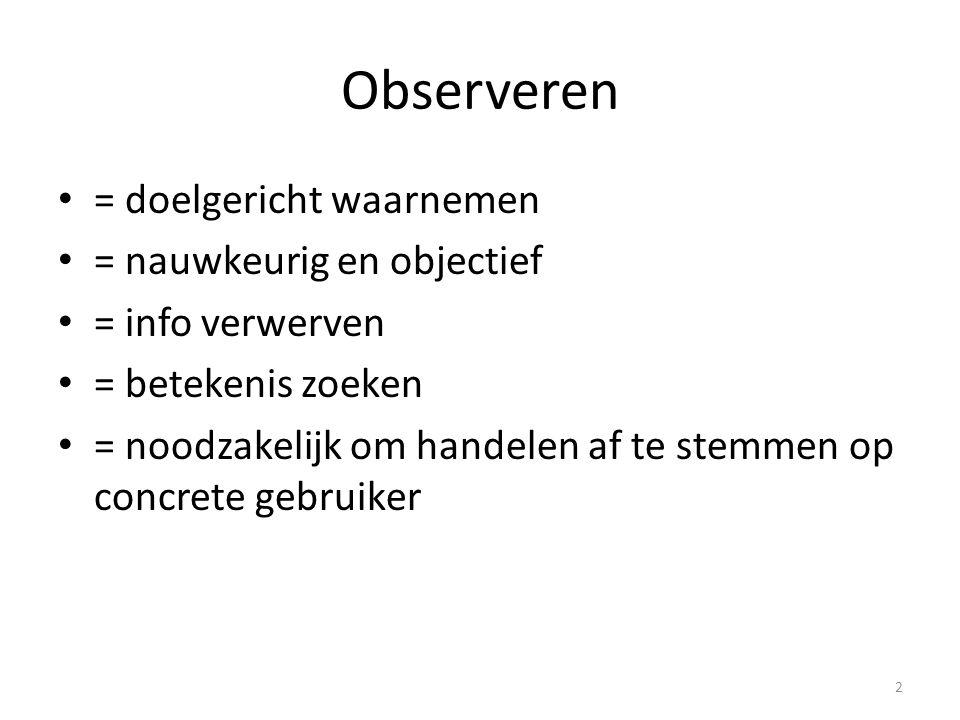 Observeren = doelgericht waarnemen = nauwkeurig en objectief = info verwerven = betekenis zoeken = noodzakelijk om handelen af te stemmen op concrete