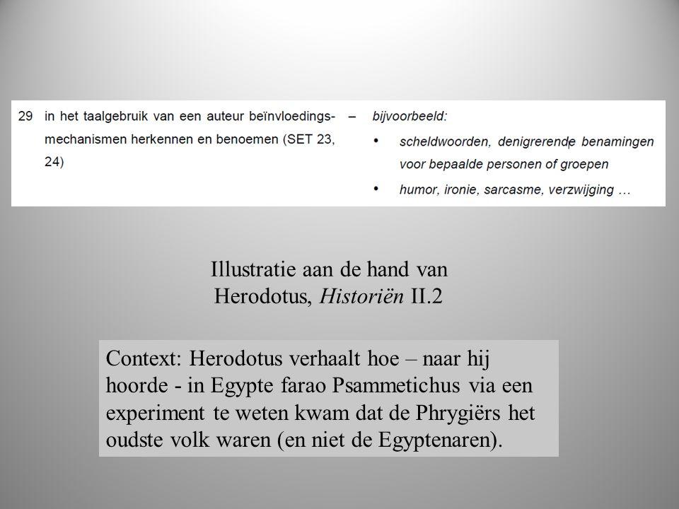 boek 2 Illustratie aan de hand van Herodotus, Historiën II.2 Context: Herodotus verhaalt hoe – naar hij hoorde - in Egypte farao Psammetichus via een experiment te weten kwam dat de Phrygiërs het oudste volk waren (en niet de Egyptenaren).