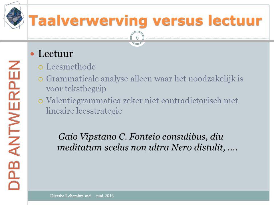 Taalverwerving versus lectuur Dietske Lehembre mei – juni 2013 6 Lectuur  Leesmethode  Grammaticale analyse alleen waar het noodzakelijk is voor tek