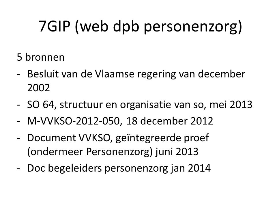 7GIP (web dpb personenzorg) 5 bronnen -Besluit van de Vlaamse regering van december 2002 -SO 64, structuur en organisatie van so, mei 2013 -M-VVKSO-2012-050, 18 december 2012 -Document VVKSO, geïntegreerde proef (ondermeer Personenzorg) juni 2013 -Doc begeleiders personenzorg jan 2014