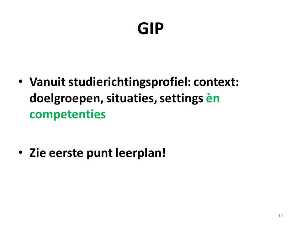 GIP Vanuit studierichtingsprofiel: context: doelgroepen, situaties, settings èn competenties Zie eerste punt leerplan! 17