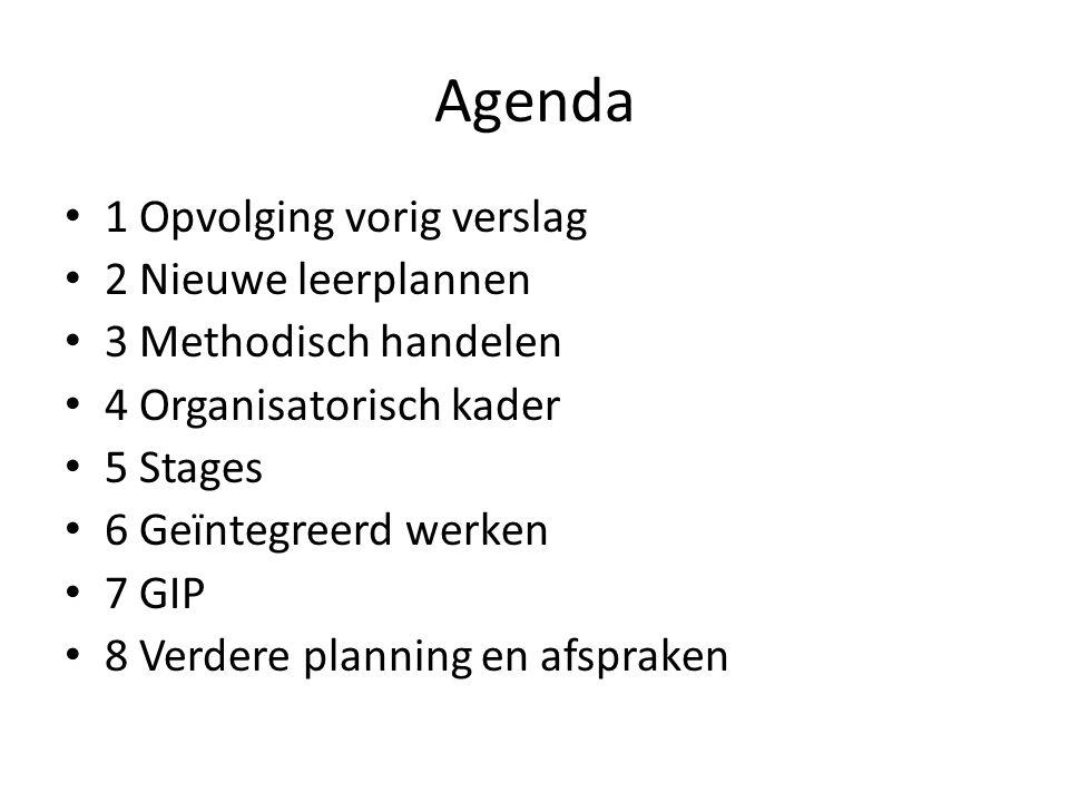 Agenda 1 Opvolging vorig verslag 2 Nieuwe leerplannen 3 Methodisch handelen 4 Organisatorisch kader 5 Stages 6 Geïntegreerd werken 7 GIP 8 Verdere planning en afspraken