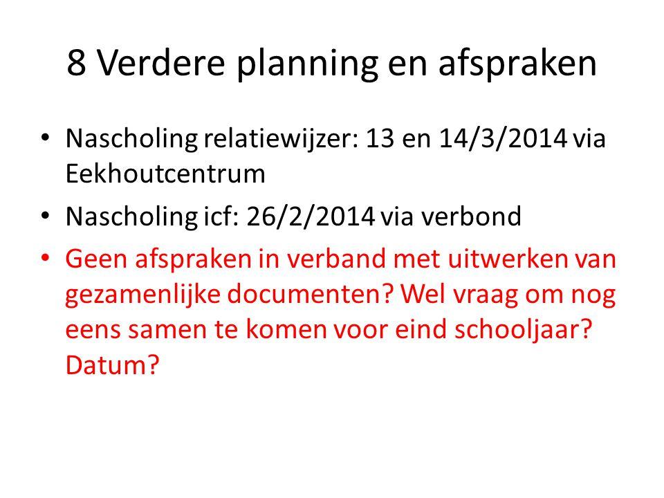 8 Verdere planning en afspraken Nascholing relatiewijzer: 13 en 14/3/2014 via Eekhoutcentrum Nascholing icf: 26/2/2014 via verbond Geen afspraken in verband met uitwerken van gezamenlijke documenten.