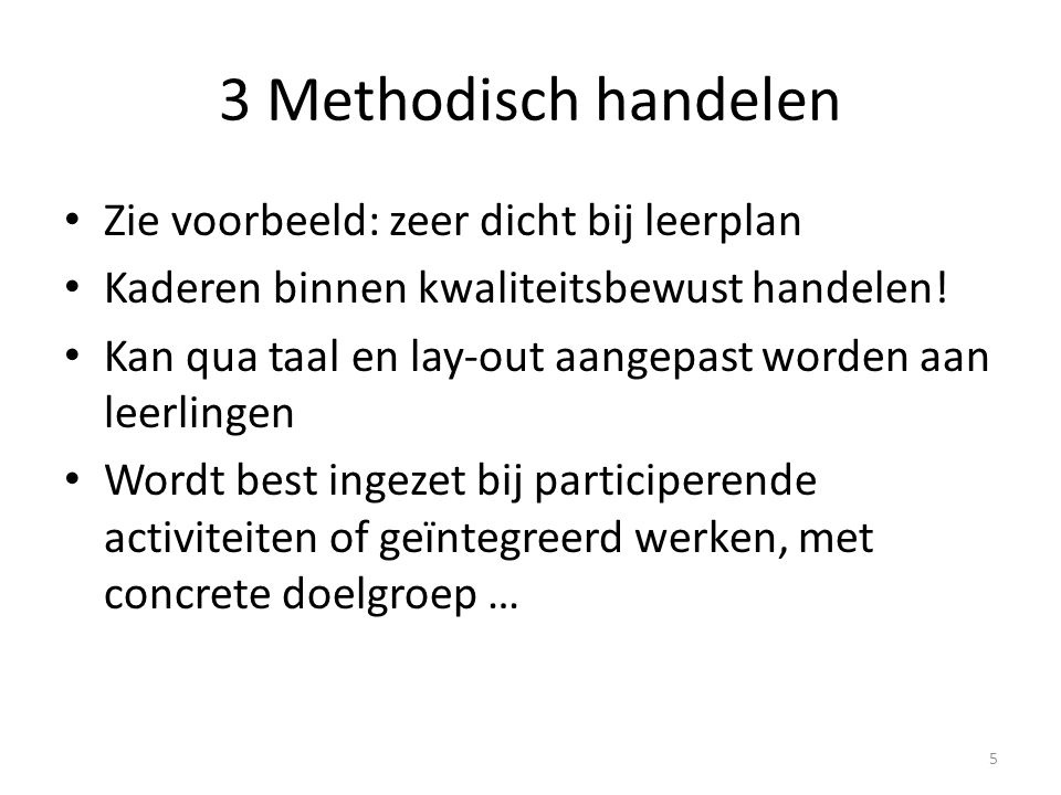 3 Methodisch handelen Zie voorbeeld: zeer dicht bij leerplan Kaderen binnen kwaliteitsbewust handelen! Kan qua taal en lay-out aangepast worden aan le