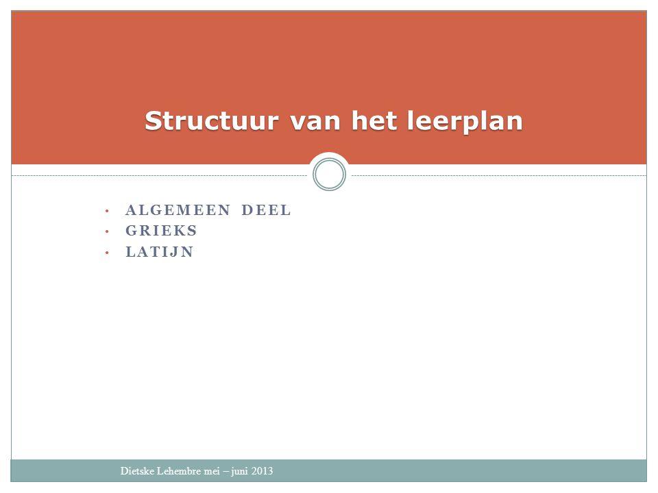 ALGEMEEN DEEL GRIEKS LATIJN Structuur van het leerplan Dietske Lehembre mei – juni 2013