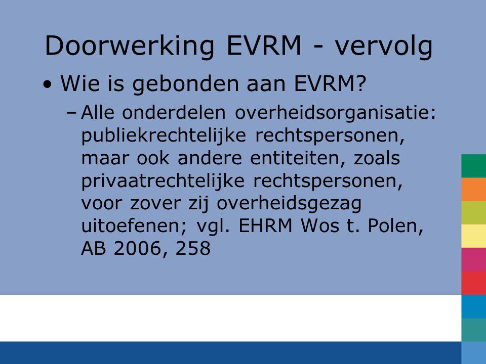 Doorwerking EVRM - vervolg Wie is gebonden aan EVRM? –Alle onderdelen overheidsorganisatie: publiekrechtelijke rechtspersonen, maar ook andere entitei
