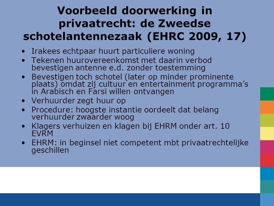 Voorbeeld doorwerking in privaatrecht: de Zweedse schotelantennezaak (EHRC 2009, 17) Irakees echtpaar huurt particuliere woning Tekenen huurovereenkomst met daarin verbod bevestigen antenne e.d.