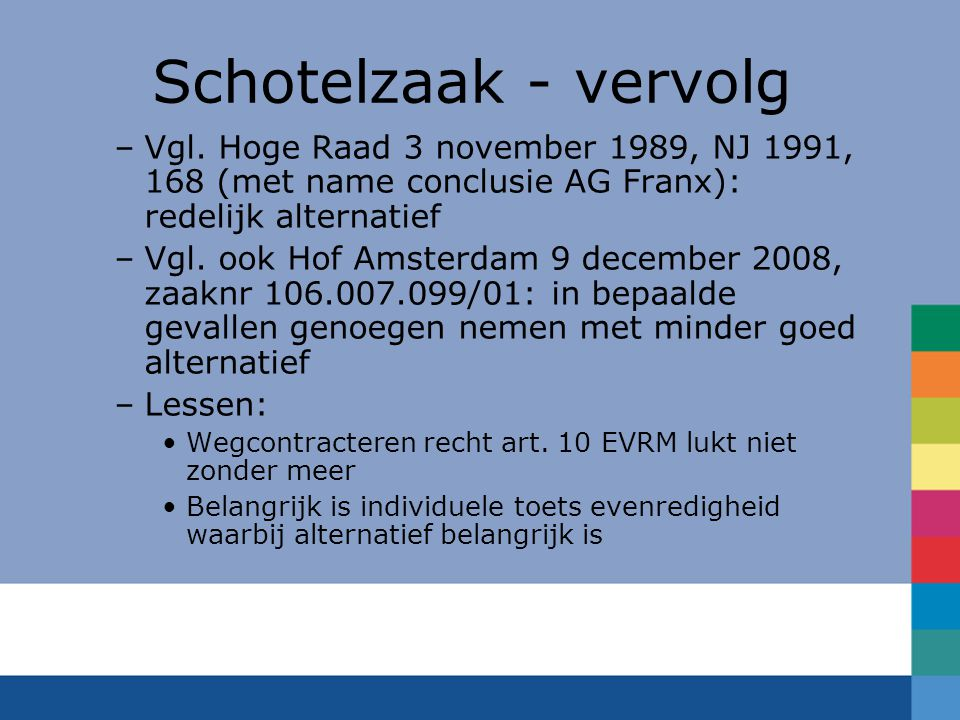 Schotelzaak - vervolg –Vgl. Hoge Raad 3 november 1989, NJ 1991, 168 (met name conclusie AG Franx): redelijk alternatief –Vgl. ook Hof Amsterdam 9 dece