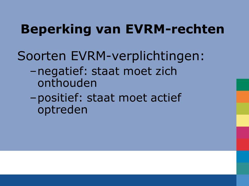 Beperking van EVRM-rechten Soorten EVRM-verplichtingen: –negatief: staat moet zich onthouden –positief: staat moet actief optreden