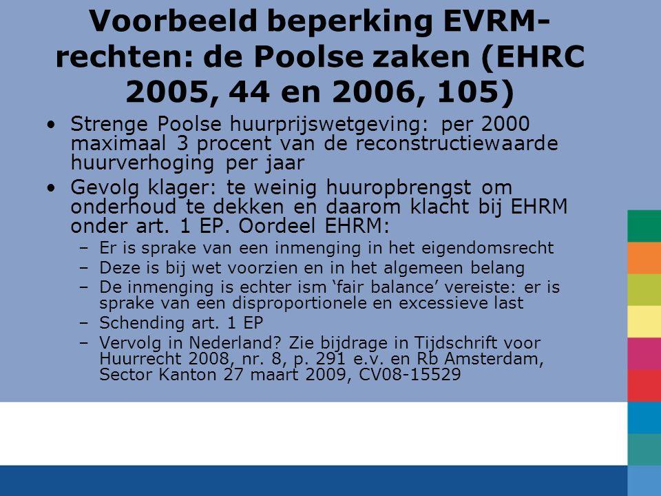 Voorbeeld beperking EVRM- rechten: de Poolse zaken (EHRC 2005, 44 en 2006, 105) Strenge Poolse huurprijswetgeving: per 2000 maximaal 3 procent van de reconstructiewaarde huurverhoging per jaar Gevolg klager: te weinig huuropbrengst om onderhoud te dekken en daarom klacht bij EHRM onder art.
