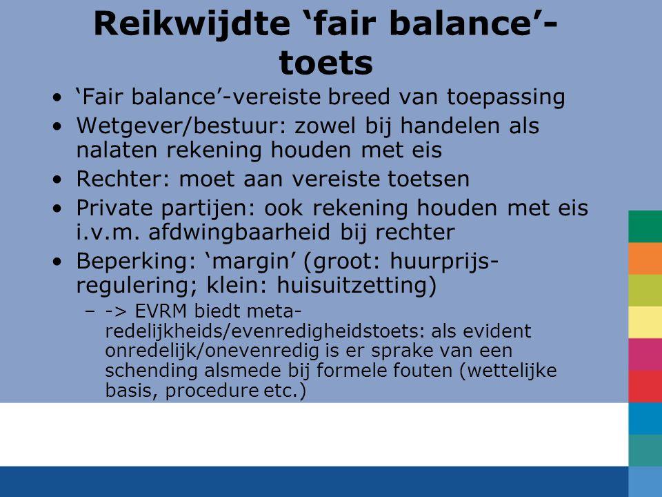 Reikwijdte 'fair balance'- toets 'Fair balance'-vereiste breed van toepassing Wetgever/bestuur: zowel bij handelen als nalaten rekening houden met eis Rechter: moet aan vereiste toetsen Private partijen: ook rekening houden met eis i.v.m.