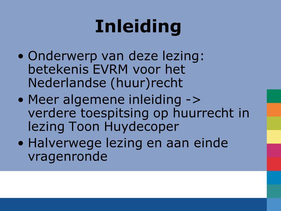 Inleiding Onderwerp van deze lezing: betekenis EVRM voor het Nederlandse (huur)recht Meer algemene inleiding -> verdere toespitsing op huurrecht in lezing Toon Huydecoper Halverwege lezing en aan einde vragenronde