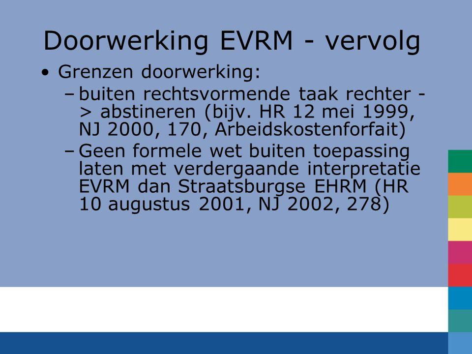Doorwerking EVRM - vervolg Grenzen doorwerking: –buiten rechtsvormende taak rechter - > abstineren (bijv. HR 12 mei 1999, NJ 2000, 170, Arbeidskostenf