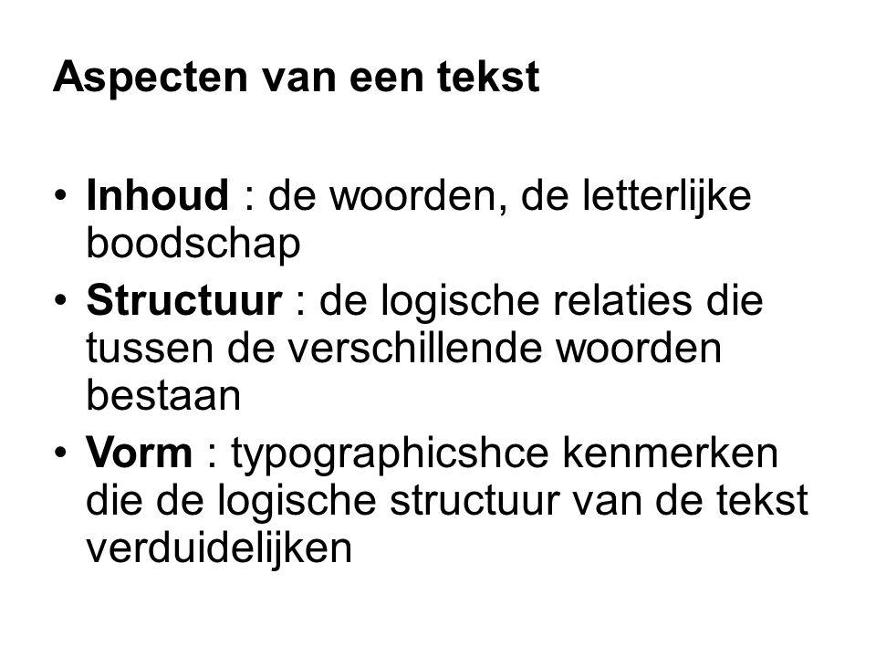 Inhoud : de woorden, de letterlijke boodschap Structuur : de logische relaties die tussen de verschillende woorden bestaan Vorm : typographicshce kenmerken die de logische structuur van de tekst verduidelijken Aspecten van een tekst