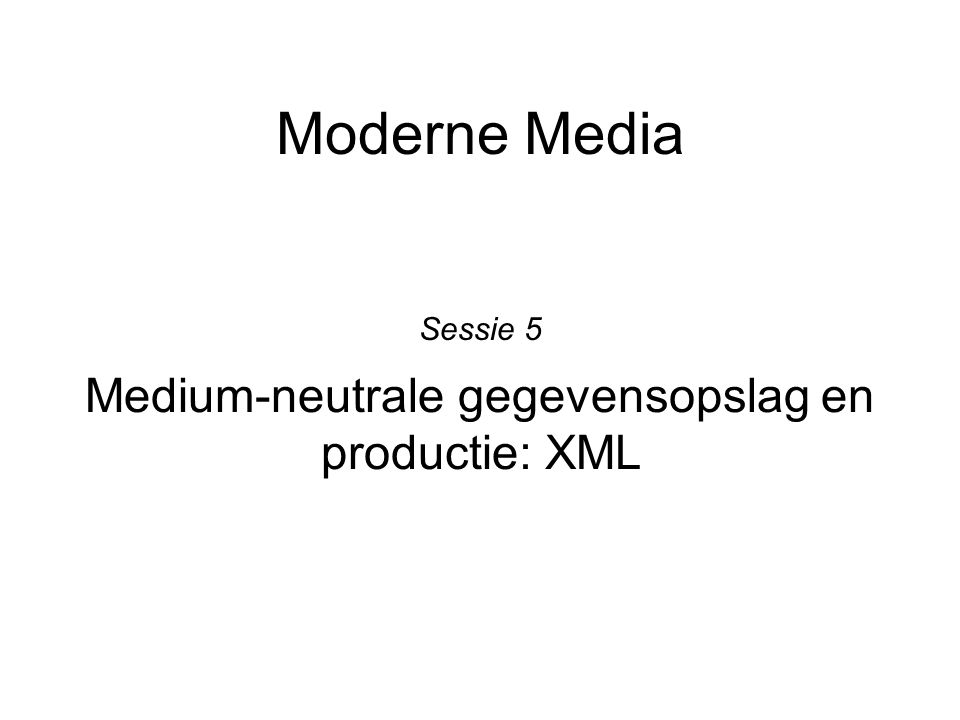 Moderne Media Medium-neutrale gegevensopslag en productie: XML Sessie 5