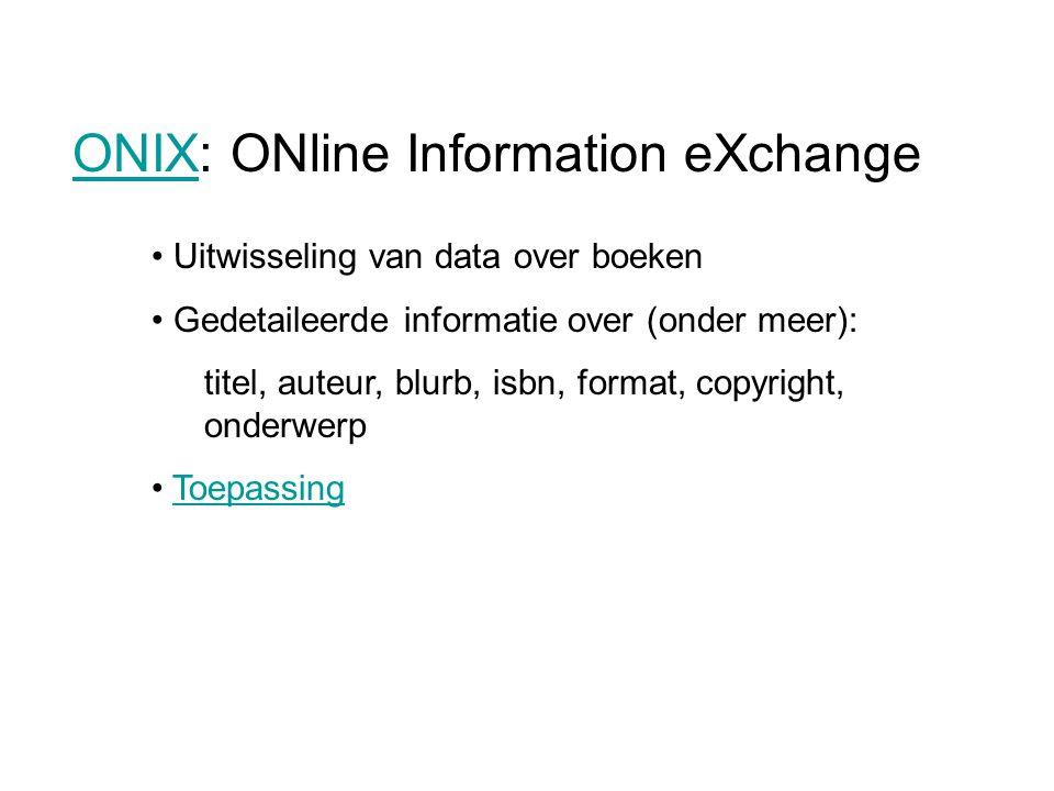 Uitwisseling van data over boeken Gedetaileerde informatie over (onder meer): titel, auteur, blurb, isbn, format, copyright, onderwerp Toepassing ONIXONIX: ONline Information eXchange
