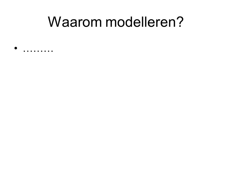 Waarom modelleren? ………