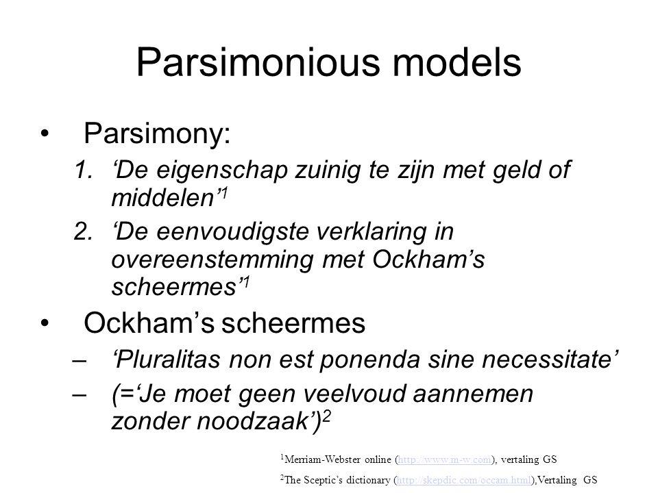 Parsimonious models Parsimony: 1.'De eigenschap zuinig te zijn met geld of middelen' 1 2.'De eenvoudigste verklaring in overeenstemming met Ockham's scheermes' 1 Ockham's scheermes –'Pluralitas non est ponenda sine necessitate' –(='Je moet geen veelvoud aannemen zonder noodzaak') 2 1 Merriam-Webster online (http://www.m-w.com), vertaling GShttp://www.m-w.com 2 The Sceptic's dictionary (http://skepdic.com/occam.html),Vertaling GShttp://skepdic.com/occam.html