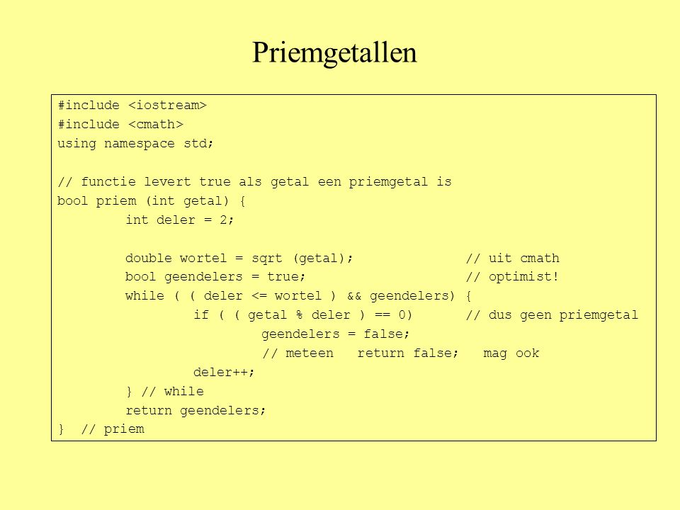 Priemgetallen #include using namespace std; // functie levert true als getal een priemgetal is bool priem (int getal) { int deler = 2; double wortel = sqrt (getal);// uit cmath bool geendelers = true;// optimist.