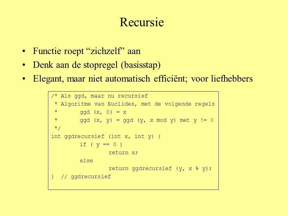 Recursie Functie roept zichzelf aan Denk aan de stopregel (basisstap) Elegant, maar niet automatisch efficiënt; voor liefhebbers /* Als ggd, maar nu recursief * Algoritme van Euclides, met de volgende regels *ggd (x, 0) = x *ggd (x, y) = ggd (y, x mod y) met y != 0 */ int ggdrecursief (int x, int y) { if ( y == 0 ) return x; else return ggdrecursief (y, x % y); } // ggdrecursief