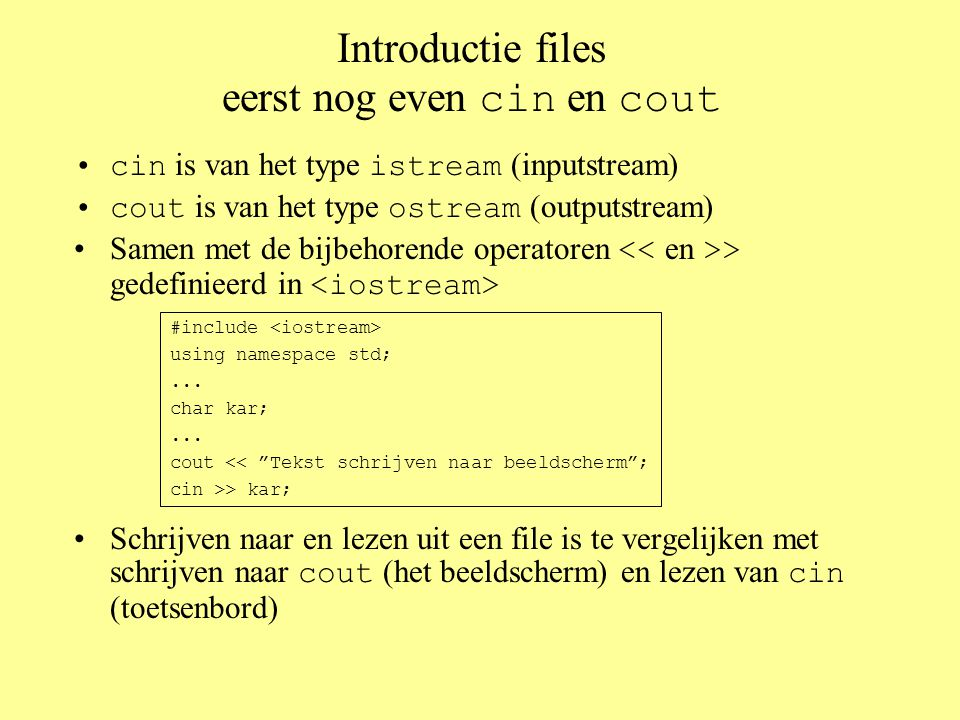 Introductie files eerst nog even cin en cout cin is van het type istream (inputstream) cout is van het type ostream (outputstream) Samen met de bijbeh