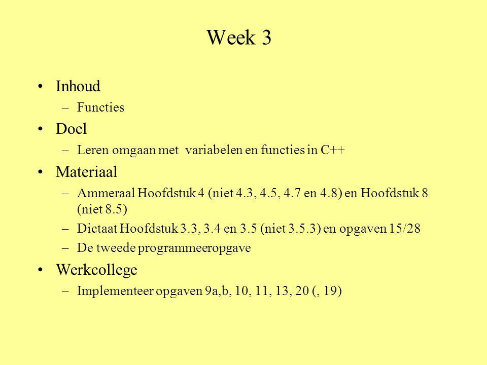 Week 3 Inhoud –Functies Doel –Leren omgaan met variabelen en functies in C++ Materiaal –Ammeraal Hoofdstuk 4 (niet 4.3, 4.5, 4.7 en 4.8) en Hoofdstuk 8 (niet 8.5) –Dictaat Hoofdstuk 3.3, 3.4 en 3.5 (niet 3.5.3) en opgaven 15/28 –De tweede programmeeropgave Werkcollege –Implementeer opgaven 9a,b, 10, 11, 13, 20 (, 19)