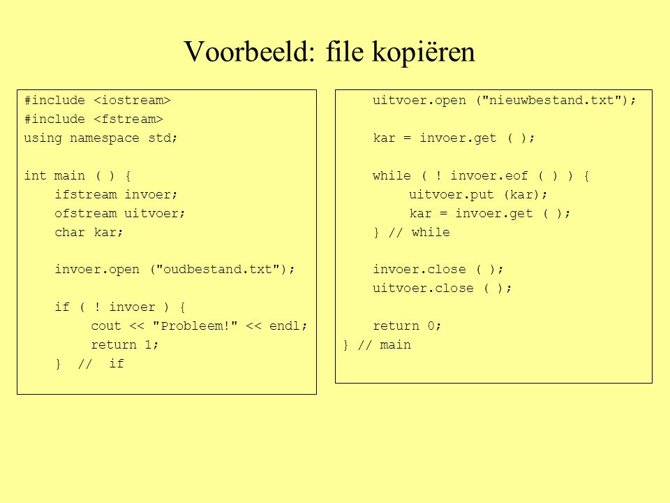 Voorbeeld: file kopiëren #include using namespace std; int main ( ) { ifstream invoer; ofstream uitvoer; char kar; invoer.open ( oudbestand.txt ); if ( .