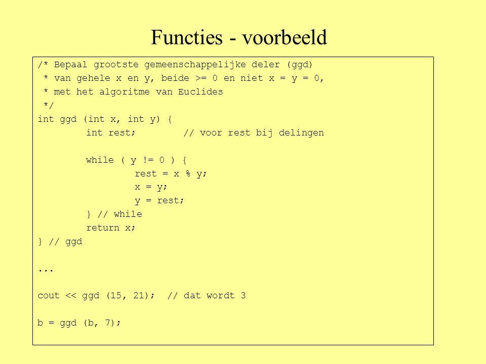 Functies - voorbeeld /* Bepaal grootste gemeenschappelijke deler (ggd) * van gehele x en y, beide >= 0 en niet x = y = 0, * met het algoritme van Euclides */ int ggd (int x, int y) { int rest;// voor rest bij delingen while ( y != 0 ) { rest = x % y; x = y; y = rest; } // while return x; } // ggd...