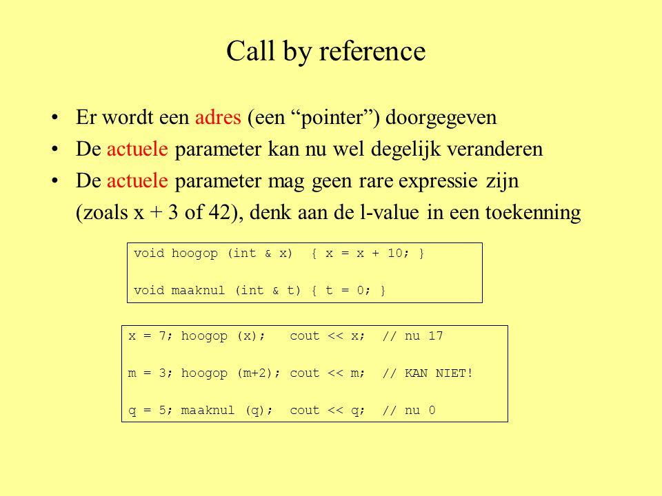Call by reference Er wordt een adres (een pointer ) doorgegeven De actuele parameter kan nu wel degelijk veranderen De actuele parameter mag geen rare expressie zijn (zoals x + 3 of 42), denk aan de l-value in een toekenning void hoogop (int & x) { x = x + 10; } void maaknul (int & t) { t = 0; } x = 7; hoogop (x); cout << x; // nu 17 m = 3; hoogop (m+2); cout << m; // KAN NIET.